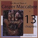 Life & Times of Casper Maccabee in 13 Chapters by Casper Maccabee
