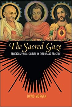 The Sacred Gaze: Religious Visual Culture In Theory And Practice David Morgan