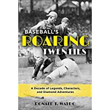 Baseball's Roaring Twenties: A Decade of Legends, Characters, and Diamond Adventures