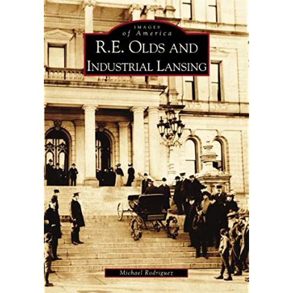 R E Olds And Industrial Lansing Mi Images Of America Michael Rodriguez 9780738532721 Amazon Com Books