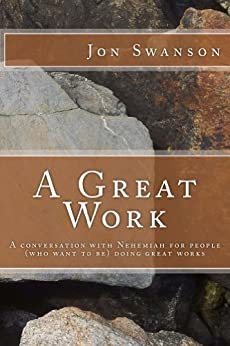 A Great Work: A Conversation With Nehemiah For People (Who Want To Be) Doing Great Works by [Swanson, Jon]
