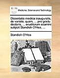 Dissertatio Medica Inauguralis, de Variola; Quam, Pro Gradu Doctoris, Eruditorum Examini Subjicit Standish O'Hea, Standish O'Hea, 1170690734