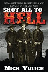 Shot All to Hell: Bad Ass Outlaws, Gunfighters, and Law Men of the Old West Paperback