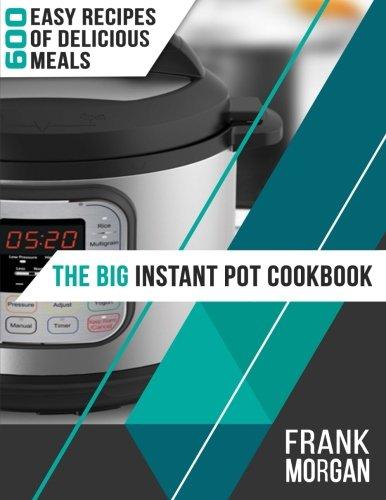 The Big Instant Pot Cookbook: 600 Easy Recipes of Delicious Meals