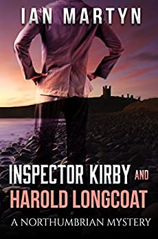 Inspector Kirby and Harold Longcoat: A Northumbrian Mystery by [Martyn, Ian]