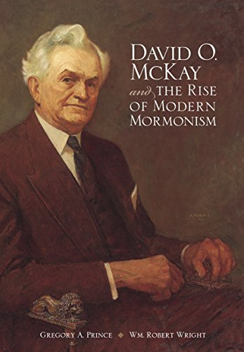 David O. McKay and the Rise of Modern Mormonism by [Prince, Gregory A, Wright, Wm Robert]
