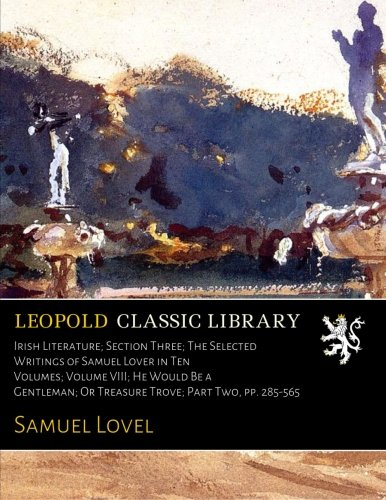Download Irish Literature; Section Three; The Selected Writings of Samuel Lover in Ten Volumes; Volume VIII; He Would Be a Gentleman; Or Treasure Trove; Part Two, pp. 285-565 PDF