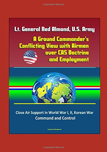 Lt. General Ned Almond, U.S. Army - A Ground Commander's Conflicting View with Airmen over CAS Doctrine and Employment - Close Air Support in World War I, II, Korean War, Command and Control