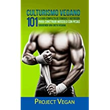 Culturismo Vegano 101: La Guía Completa de Comidas Y Nutrición Para Construir Músculo con Pesas Siguiendo Una Dieta Vegana  Project Vegan (Spanish Edition)