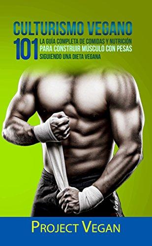 Culturismo Vegano 101: La Guía Completa de Comidas Y Nutrición Para Construir Músculo con Pesas