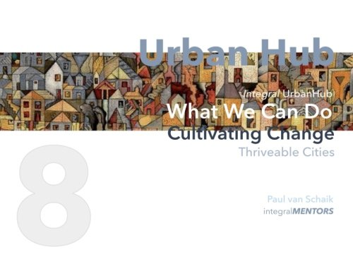 Urban Hub 8: What We Can Do : Cultivating Change - Thriveable Cities (Urban Hub - Thriveable Cities) (Volume 8)