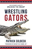 img - for Wrestling Gators: An Outsider's Guide to Draining the Swamp book / textbook / text book