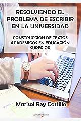 Resolviendo el Problema de Escribir en la Universidad: Construcción de Textos Académicos en Educación Superior: Segunda Edición (Spanish Edition) Paperback
