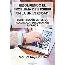 Resolviendo el problema de escribir en la universidad / Solving the problem of writing in college: Construcción de textos académicos en educación ... of academic texts in higher education