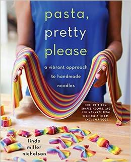 Pasta, Pretty Please: A Vibrant Approach to Handmade Noodles: Amazon.es: Linda Miller Nicholson: Libros en idiomas extranjeros