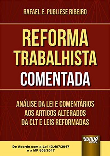 Reforma Trabalhista Comentada. Análise da Lei e Comentários aos Artigos Alterados da CLT e Leis Reformadas