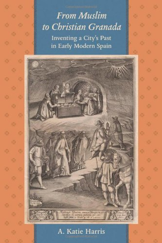 From Muslim to Christian Granada: Inventing a City's Past in Early Modern Spain (The Johns Hopkins University Studies in