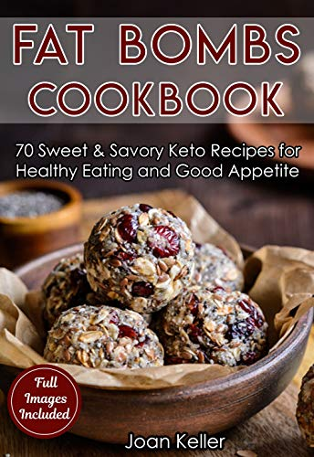 Fat Bombs Cookbook: 70 Sweet & Savory Keto Recipes for Healthy Eating and Good Appetite (Quick & Easy Everyday Recipes for Ketogenic, Paleo & Low-Carb Diets) by Joan Keller