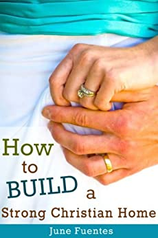 How to Build a Strong Christian Home: One Step At a Time by [Fuentes, June]