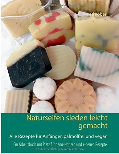 Naturseifen sieden leicht gemacht: Alle Rezepte für Anfänger, palmölfrei und vegan