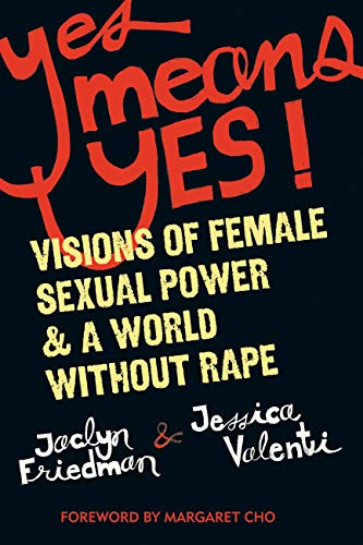 Yes Means Yes!: Visions of Female Sexual Power and A World Without Rape