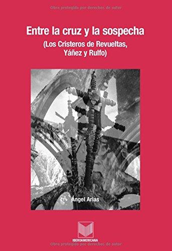 Download Entre la cruz y la sospecha. (Los cristeros de Revueltas, Yanez y Rulfo). (Catalan Edition) PDF