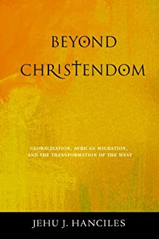 Beyond Christendom: Globalization, African Migration, and the Transformation of the West by [Hanciles, Jehu J.]