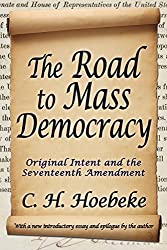 The Road to Mass Democracy: Original Intent and the Seventeenth Amendment by C. H. Hoebeke (2014-09-15)