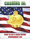 Cashing in: How to Get A High Paying Government Job, Internet Training Products Inc., 1466361387