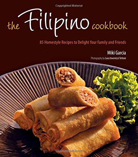 The Filipino Cookbook: 85 Homestyle Recipes to Delight Your Family and Friends by Miki Garcia