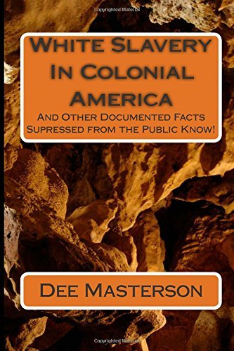 Download White Slavery in Colonial America: And Other Documented Facts Supressed from the Public Know! by Dee Masterson (March 18,2012) pdf epub