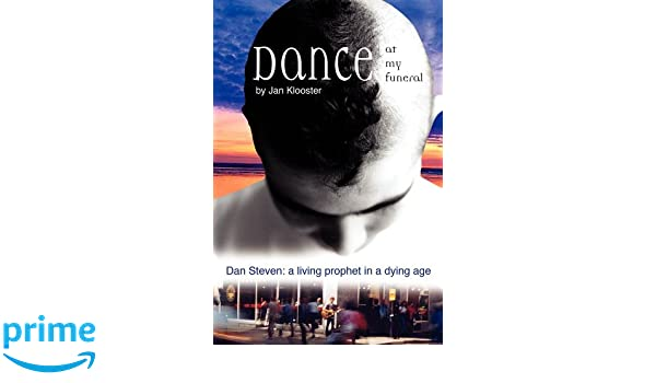 Dance at My Funeral: Dan Steven: a living prophet in a dying age