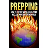 Prepping: How To Survive : Natural Disasters, Nuclear Wars and The End Of The World (Prepper, Survival Guide, Off The Grid, Disaster Relief, Preppers Guide, Homesteading, Self Sufficiency)