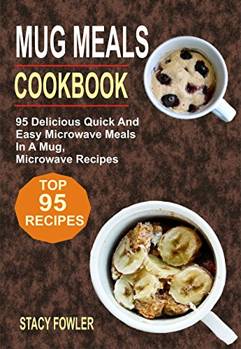 Mug Meals Cookbook: 95 Delicious Quick And Easy Microwave Meals In A Mug, Microwave Recipes by Stacy Fowler