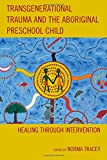 Transgenerational Trauma and the Aboriginal Preschool Child: Healing through Intervention (New Imago)