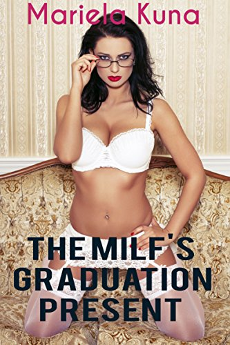 The MILF's Graduation Present: A Steamy Younger Man Sexy Mature Older Woman Romance (Cougar Sex Stories Book 2)