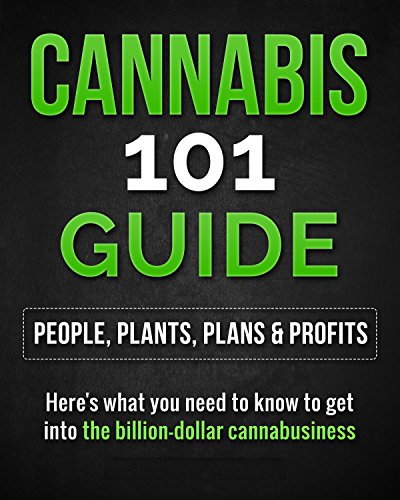 CANNABIS 101 GUIDE- People, Plants, Plans & Profits: Here's what you need to know to get into the billion-dollar cannabusiness (To Start Business A Marijuana How)