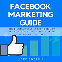Facebook Marketing Guide: The Distilled Step-by-Step Guide to Facebook Marketing, Advertising and Community Building Audiobook by Jeff Abston Narrated by Jason Burkhead