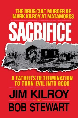 Sacrifice: The Tragic Cult Murder of Mark Kilroy in Matamoros: A Father's Determination to Turn Evil Into Good