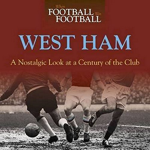 Read Online When Football Was Football: West Ham: A Nostalgic Look at a Century of the Club PDF
