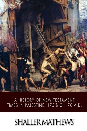 A History of New Testament Times in Palestine, 175 B.C. ? 70 A.D.