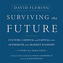 Surviving the Future: Culture, Carnival and Capital in the Aftermath of the Market Economy Audiobook by David Fleming, Shaun Chamberlin, Rob Hopkins Narrated by Shaun Chamberlin, Rob Hopkins