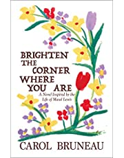 Brighten the Corner Where You Are: A Novel Inspired by the Life of Maud Lewis
