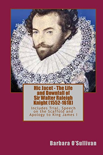 Hic Jacet - The Life and Downfall of Sir Walter Raleigh Knight (1552-1618): Includes Sir Walter Raleigh's Trial at Winchester 1603, his Speech at the ... granted by King James I of England 1617