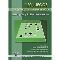 120 Juegos Para El Entrenamiento Integrado Del Regate Y La Finta En El Futbol (Spanish