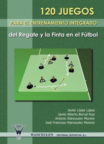 120 Juegos Para El Entrenamiento Integrado Del Regate Y La Finta En El Futbol (Spanish Edition)