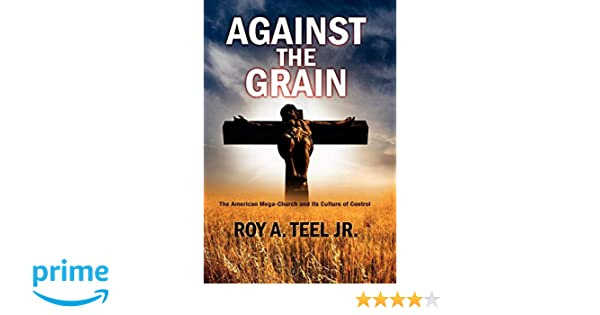 Against The Grain: An Exposé of The American Mega-Church and Its Culture of Control