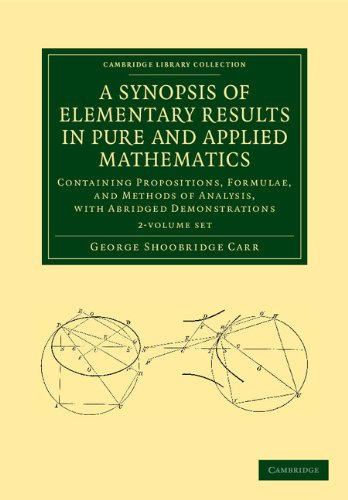 A Synopsis of Elementary Results in Pure and Applied Mathematics 2 Volume Set: Containing Propositions, Formulae, and Methods of Analysis, with ... (Cambridge Library Collection - Mathematics)