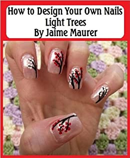 Light Trees How To Design Your Own Nails Book 18 Kindle Edition