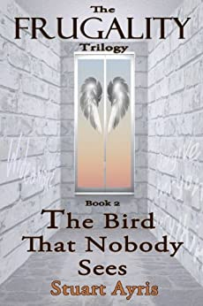 The Bird That Nobody Sees (THE FRUGALITY Trilogy Book 2) by [Ayris, Stuart]